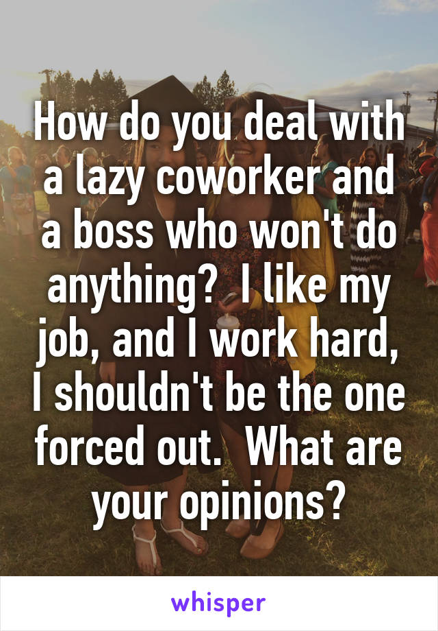 How do you deal with a lazy coworker and a boss who won't do anything?  I like my job, and I work hard, I shouldn't be the one forced out.  What are your opinions?