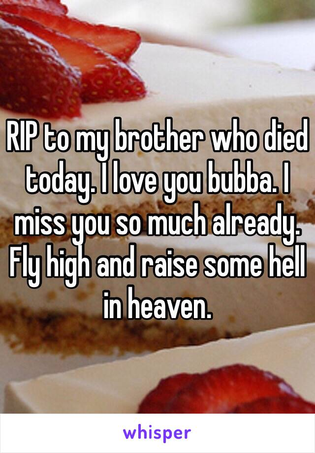 RIP to my brother who died today. I love you bubba. I miss you so much already.  Fly high and raise some hell in heaven.