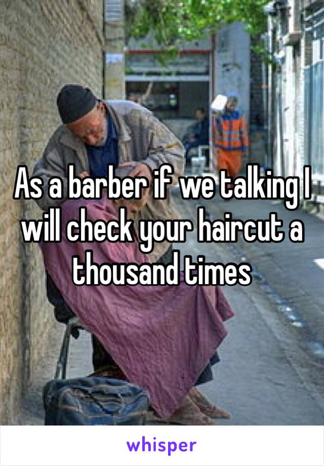 As a barber if we talking I will check your haircut a thousand times