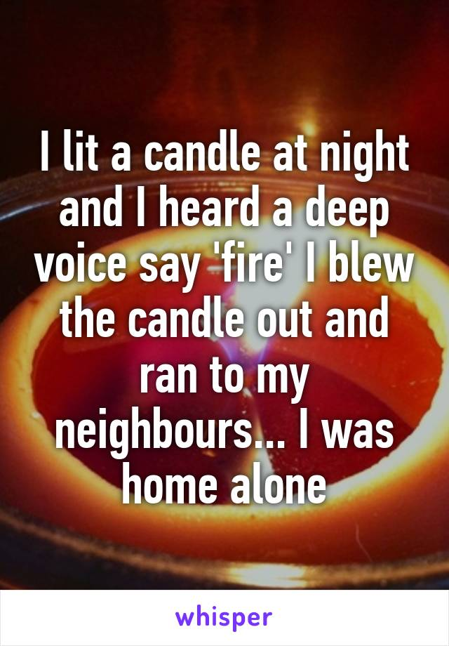 I lit a candle at night and I heard a deep voice say 'fire' I blew the candle out and ran to my neighbours... I was home alone