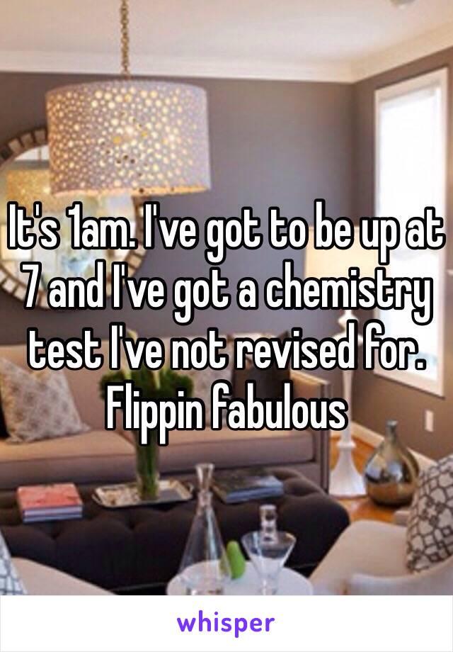 It's 1am. I've got to be up at 7 and I've got a chemistry test I've not revised for. Flippin fabulous
