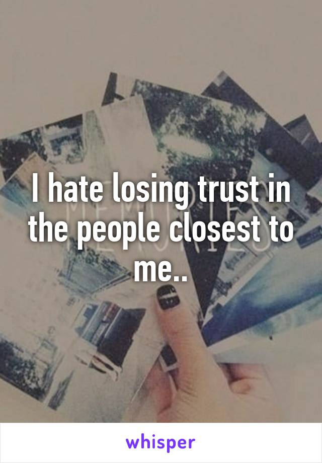 I hate losing trust in the people closest to me..