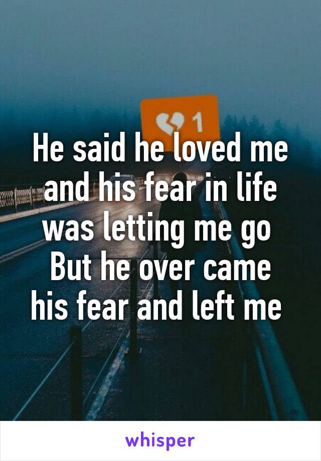 He said he loved me and his fear in life was letting me go  But he over came his fear and left me