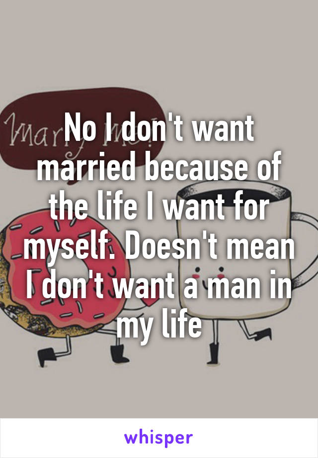 No I don't want married because of the life I want for myself. Doesn't mean I don't want a man in my life