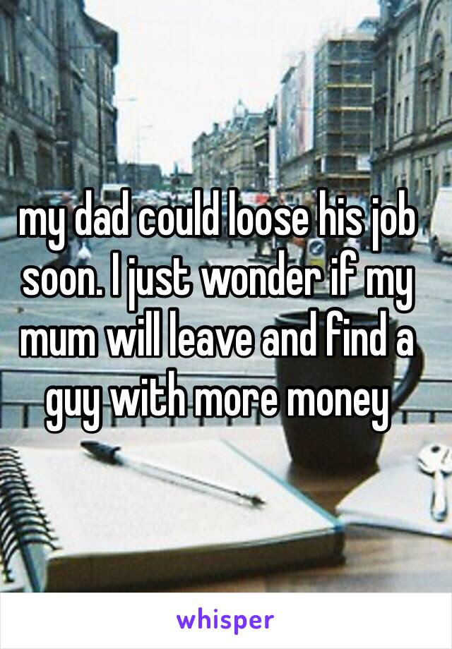 my dad could loose his job soon. I just wonder if my mum will leave and find a guy with more money