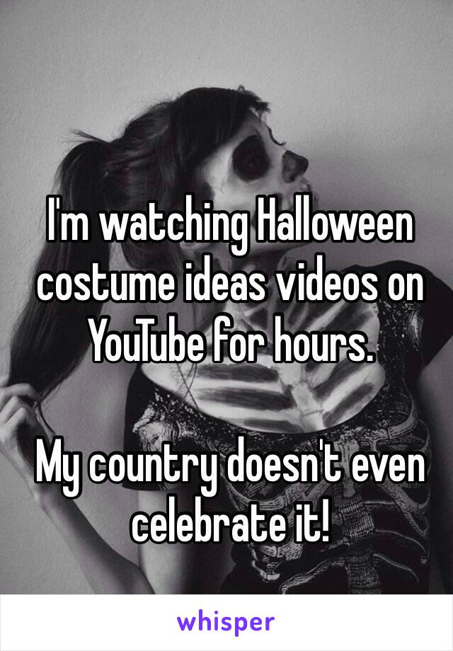 I'm watching Halloween costume ideas videos on YouTube for hours.   My country doesn't even celebrate it!