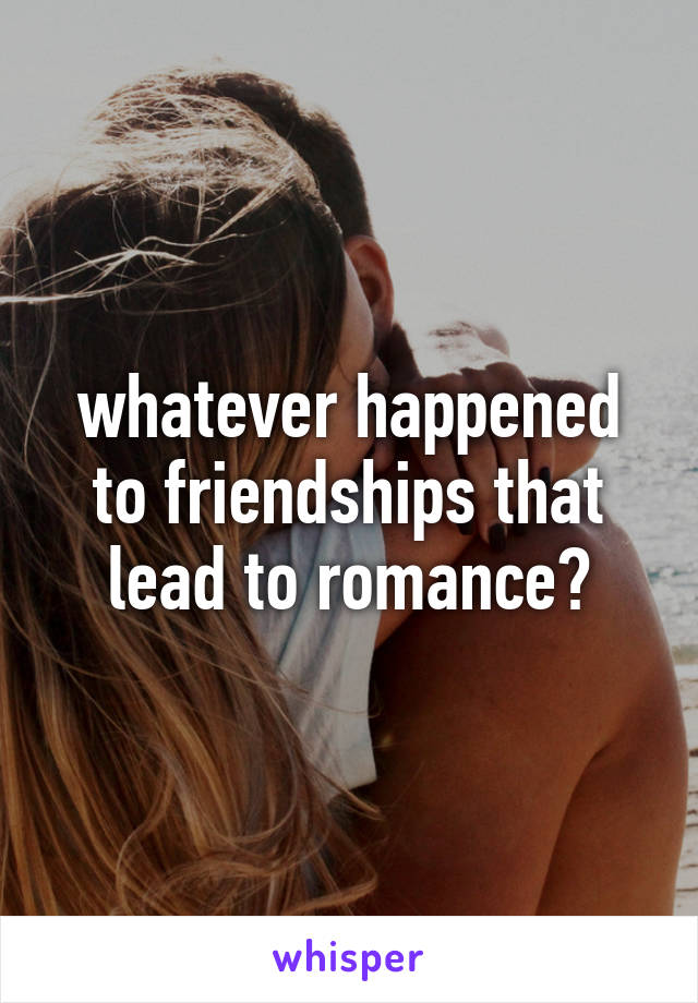 whatever happened to friendships that lead to romance?