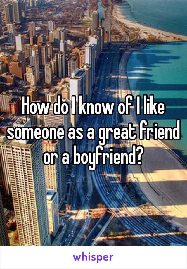 How do I know of I like someone as a great friend or a boyfriend?
