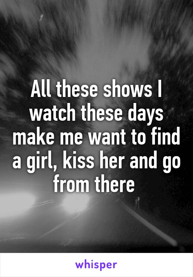 All these shows I watch these days make me want to find a girl, kiss her and go from there