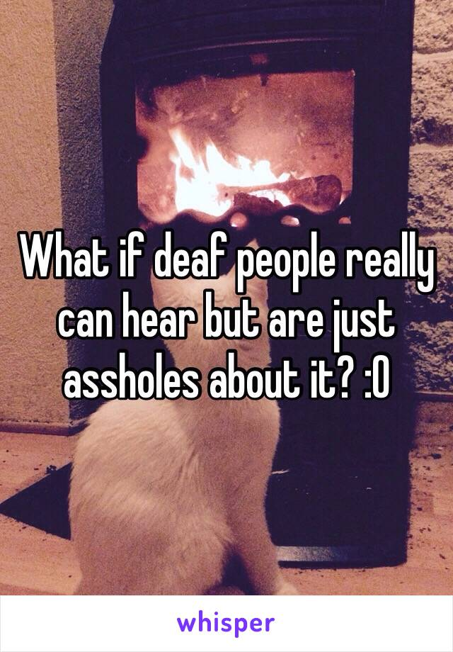 What if deaf people really can hear but are just assholes about it? :O