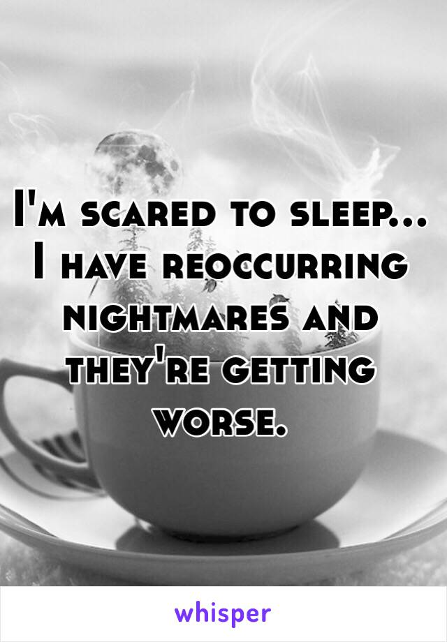 I'm scared to sleep... I have reoccurring nightmares and they're getting worse.