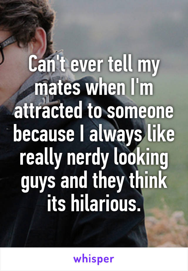 Can't ever tell my mates when I'm attracted to someone because I always like really nerdy looking guys and they think its hilarious.