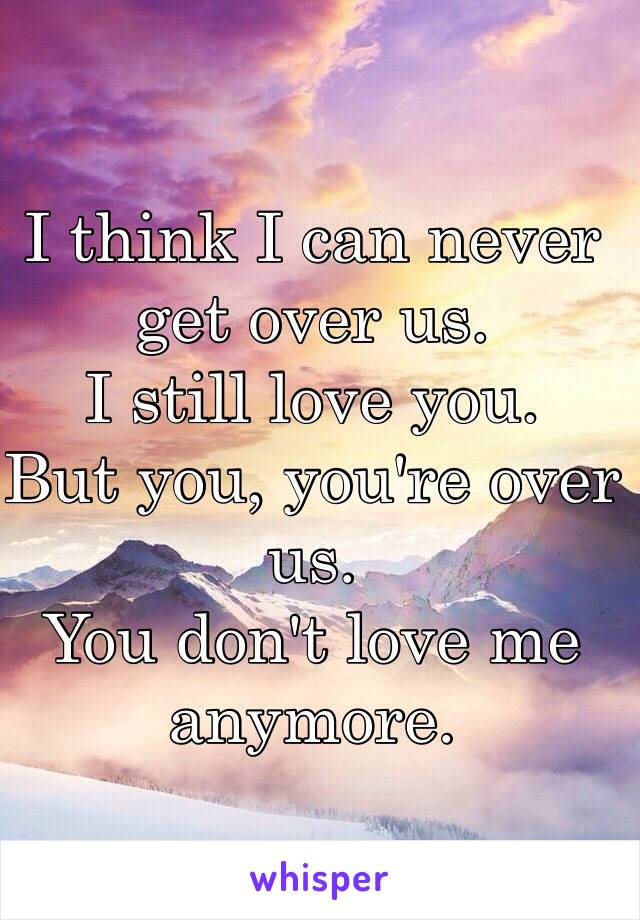 I think I can never get over us. I still love you. But you, you're over us. You don't love me anymore.