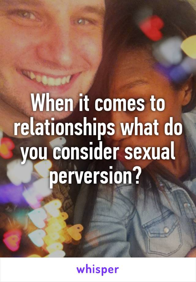 When it comes to relationships what do you consider sexual perversion?