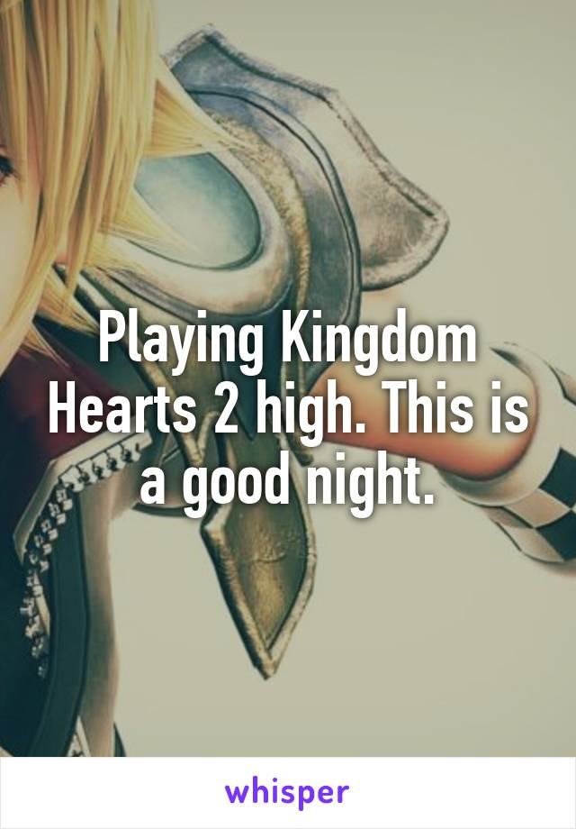 Playing Kingdom Hearts 2 high. This is a good night.
