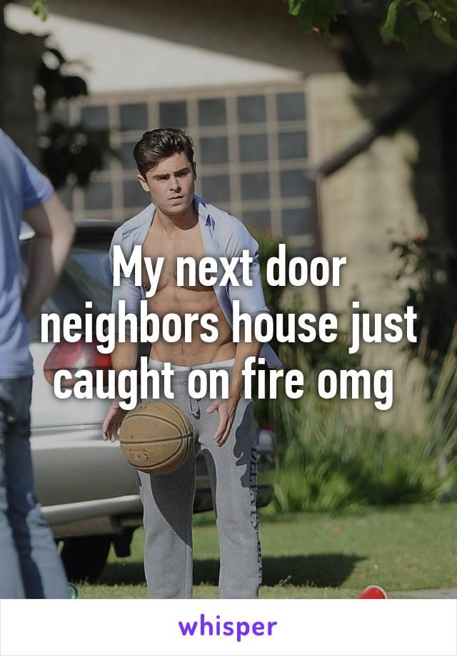 My next door neighbors house just caught on fire omg