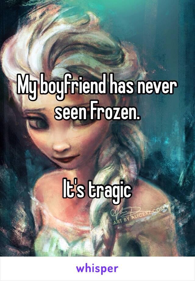 My boyfriend has never seen Frozen.   It's tragic