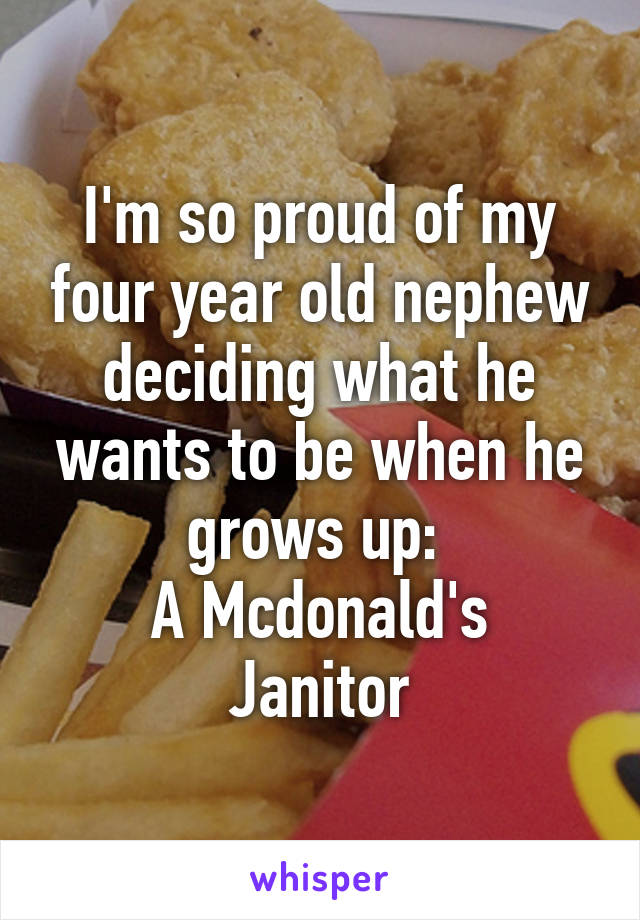 I'm so proud of my four year old nephew deciding what he wants to be when he grows up:  A Mcdonald's Janitor