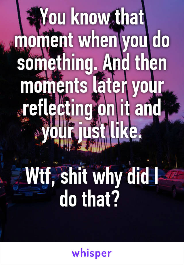 You know that moment when you do something. And then moments later your reflecting on it and your just like.  Wtf, shit why did I do that?