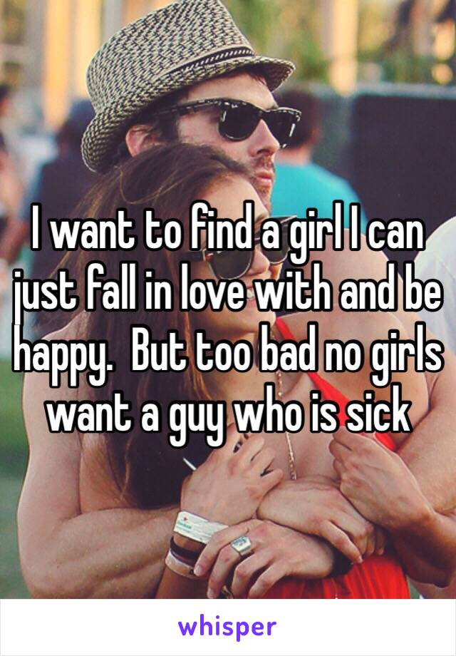 I want to find a girl I can just fall in love with and be happy.  But too bad no girls want a guy who is sick
