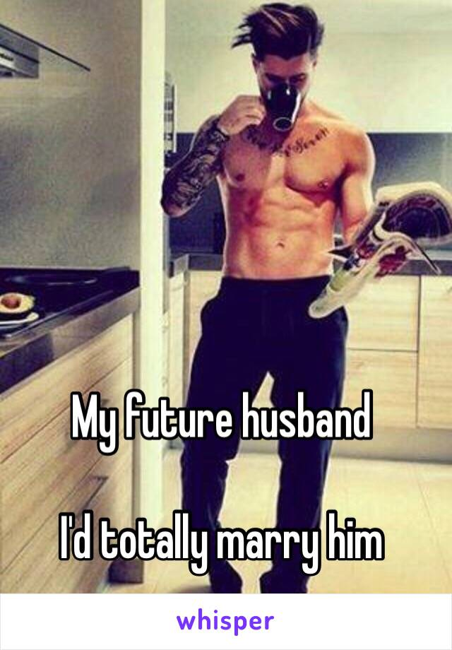 My future husband  I'd totally marry him