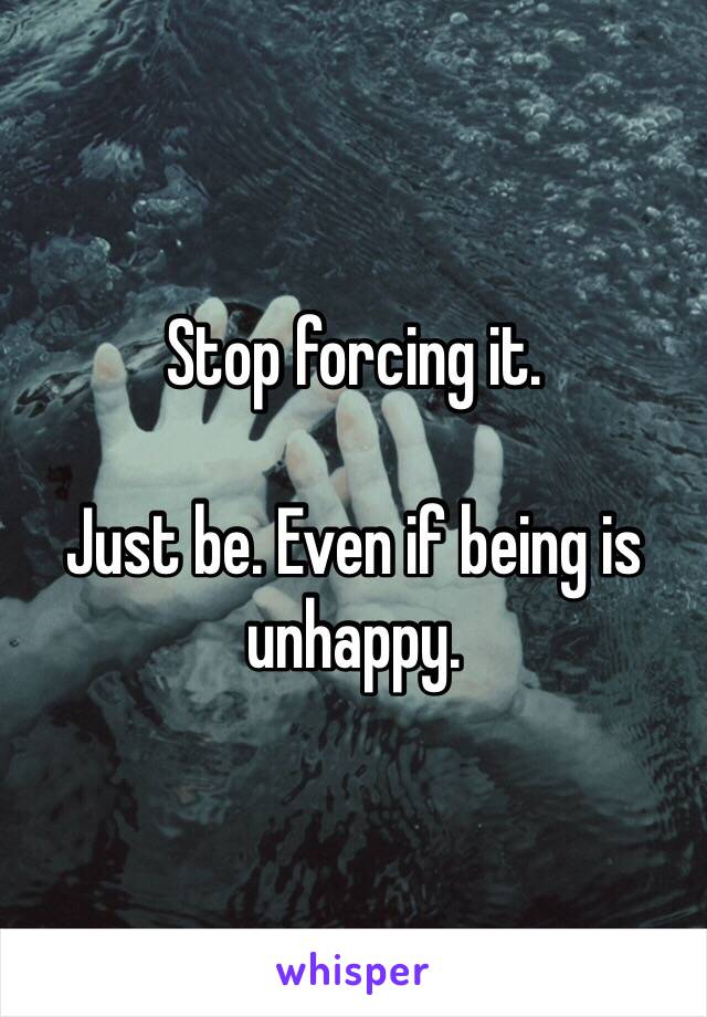 Stop forcing it.  Just be. Even if being is unhappy.