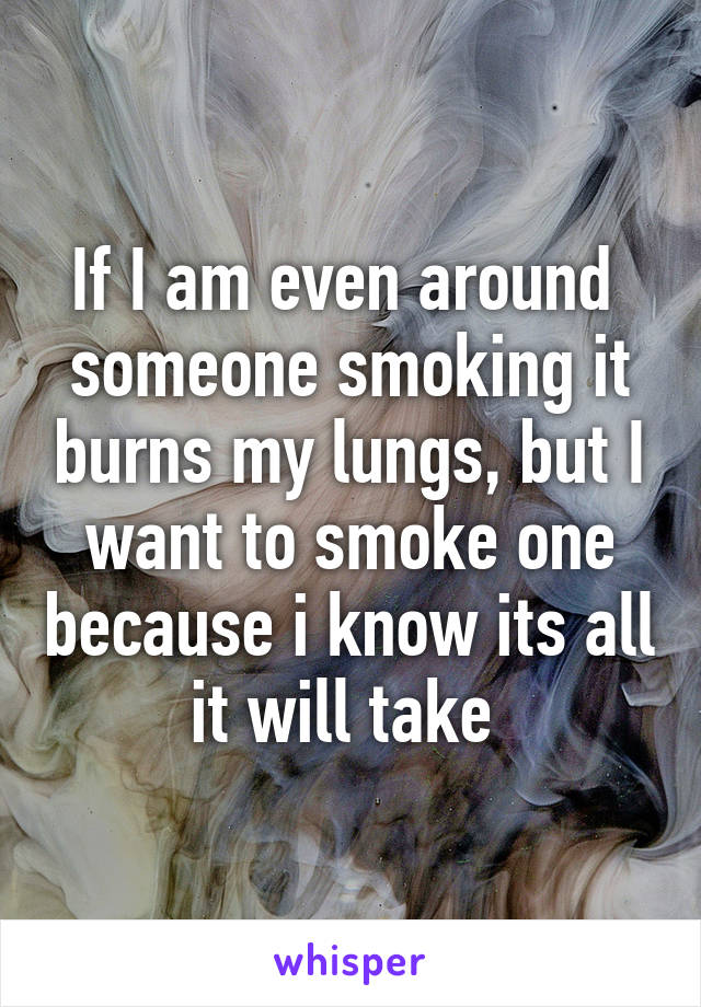 If I am even around  someone smoking it burns my lungs, but I want to smoke one because i know its all it will take