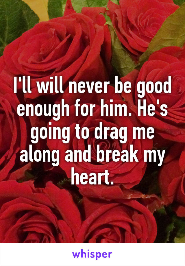 I'll will never be good enough for him. He's going to drag me along and break my heart.