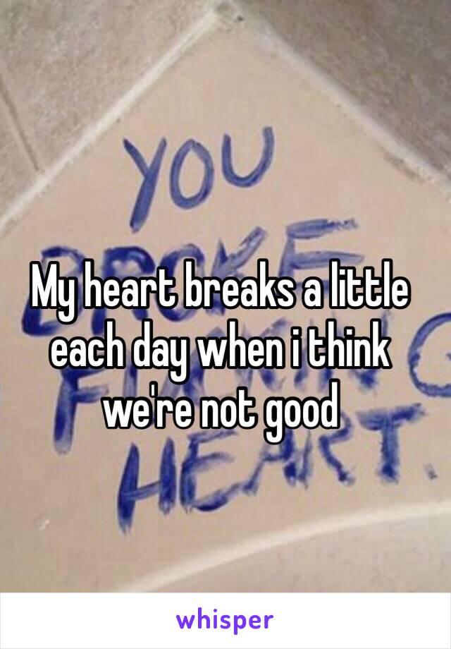 My heart breaks a little each day when i think we're not good