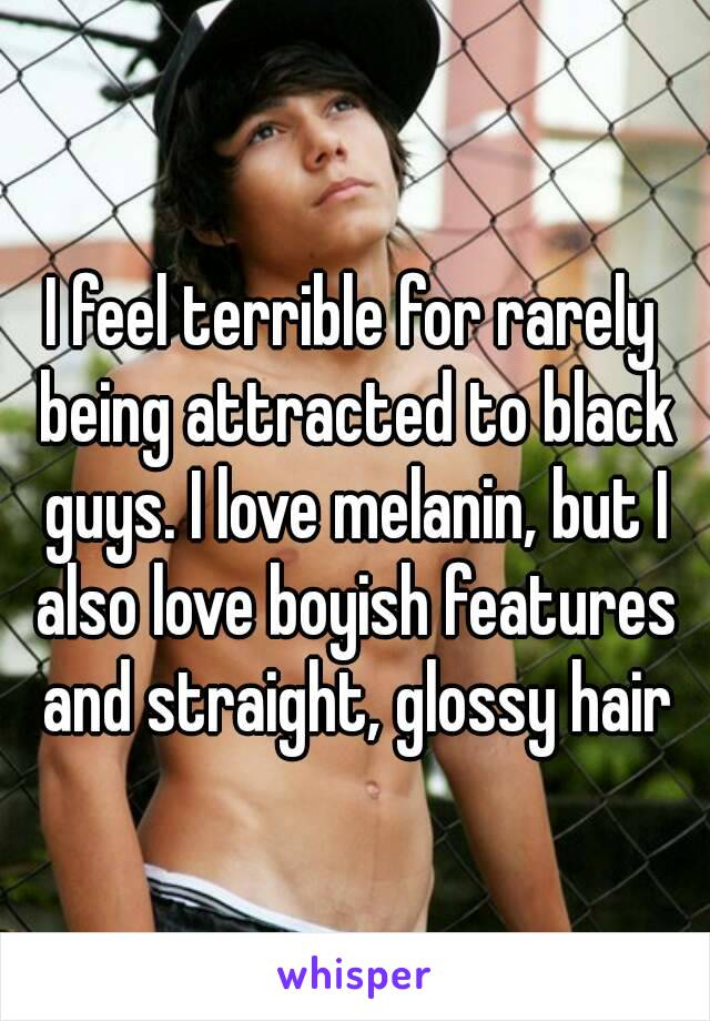 I feel terrible for rarely being attracted to black guys. I love melanin, but I also love boyish features and straight, glossy hair