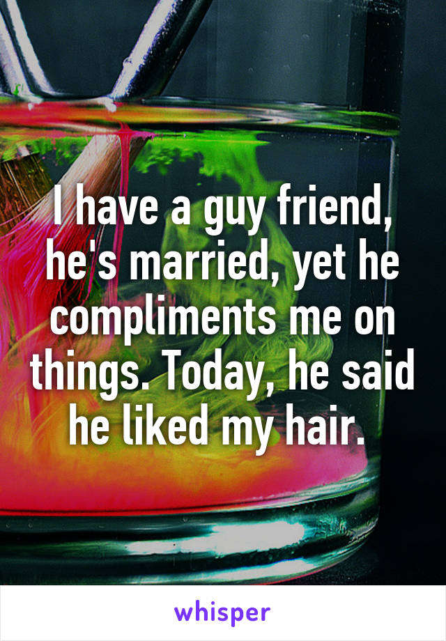 I have a guy friend, he's married, yet he compliments me on things. Today, he said he liked my hair.