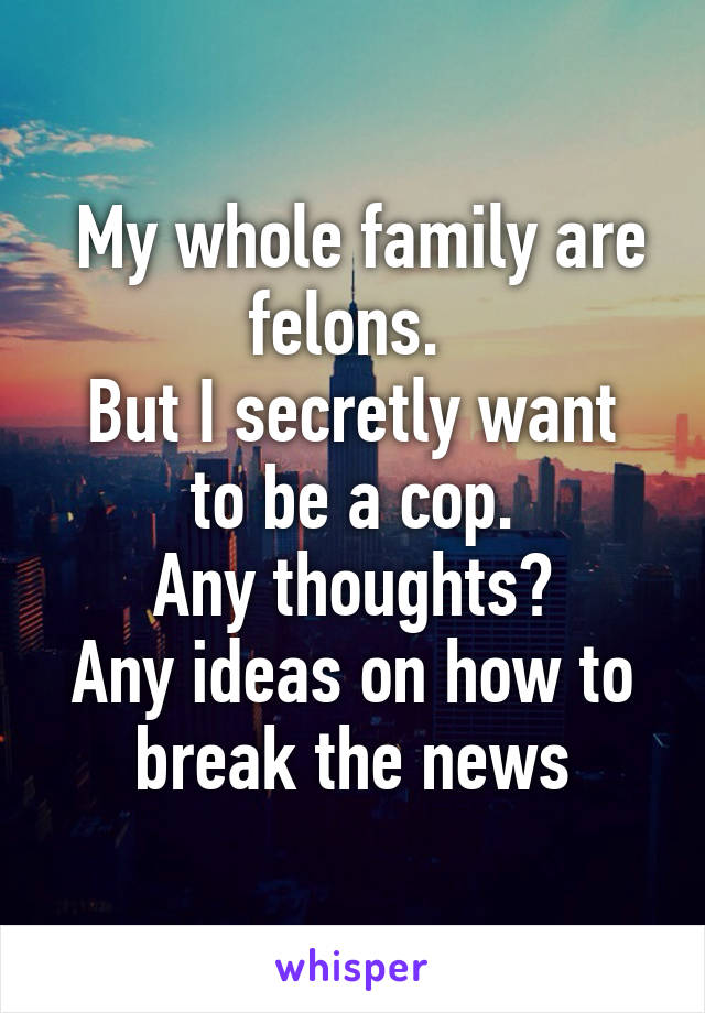 My whole family are felons.  But I secretly want to be a cop. Any thoughts? Any ideas on how to break the news