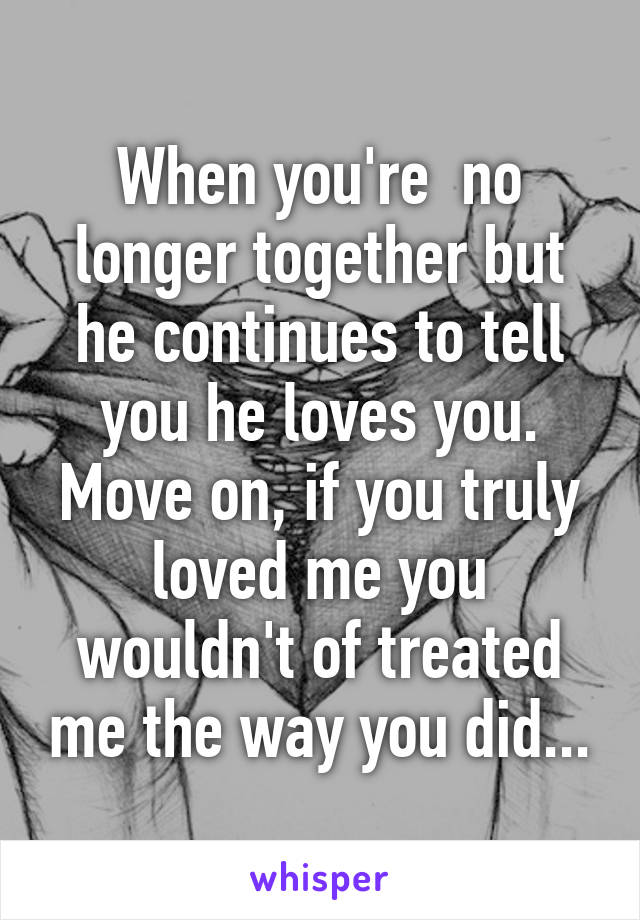 When you're  no longer together but he continues to tell you he loves you. Move on, if you truly loved me you wouldn't of treated me the way you did...