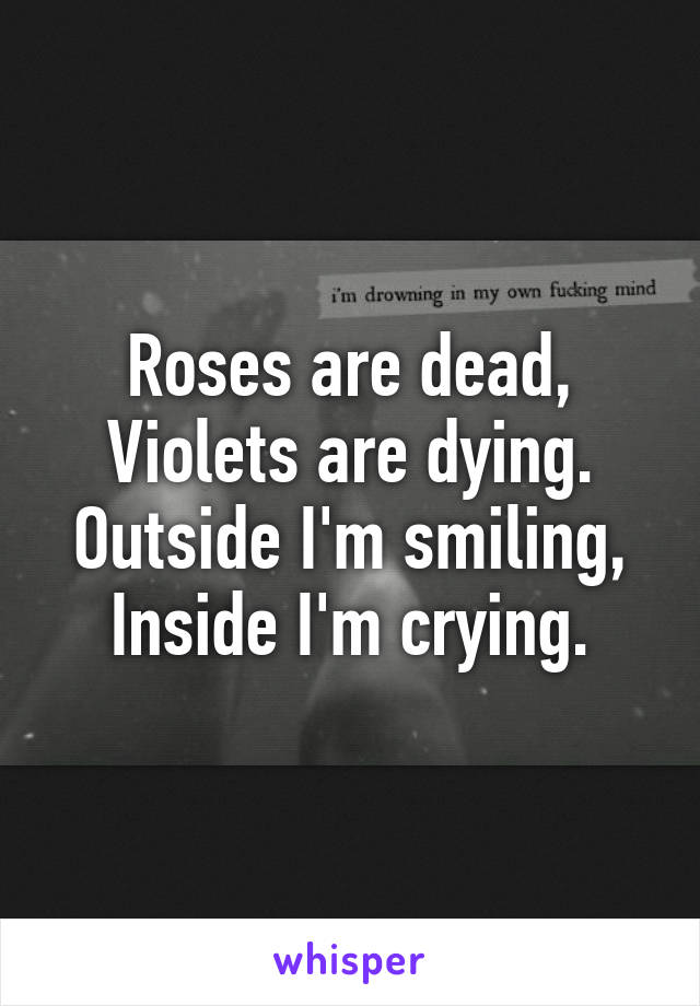 Roses are dead, Violets are dying. Outside I'm smiling, Inside I'm crying.