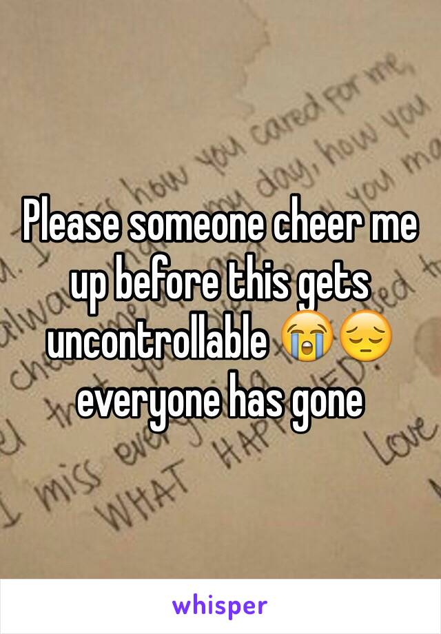 Please someone cheer me up before this gets uncontrollable 😭😔 everyone has gone