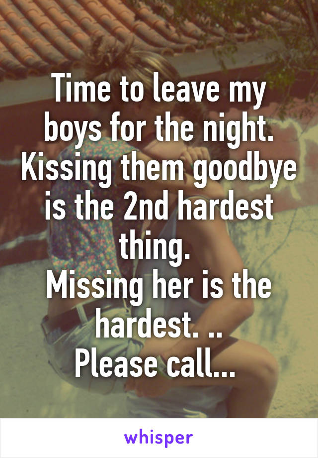 Time to leave my boys for the night. Kissing them goodbye is the 2nd hardest thing.  Missing her is the hardest. .. Please call...
