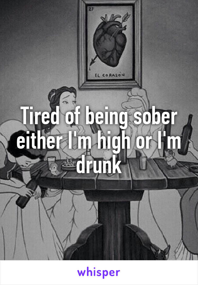 Tired of being sober either I'm high or I'm drunk