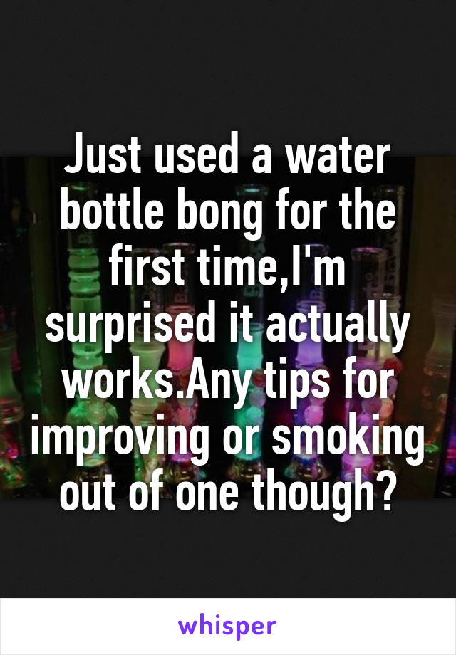 Just used a water bottle bong for the first time,I'm surprised it actually works.Any tips for improving or smoking out of one though?