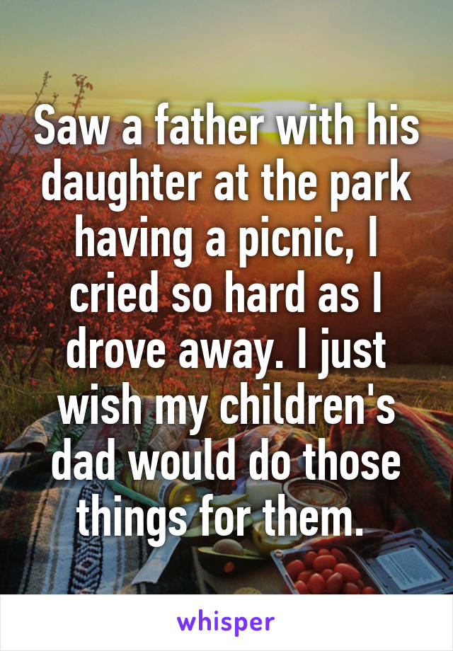 Saw a father with his daughter at the park having a picnic, I cried so hard as I drove away. I just wish my children's dad would do those things for them.