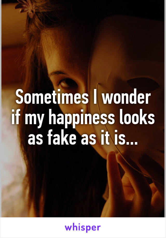 Sometimes I wonder if my happiness looks as fake as it is...