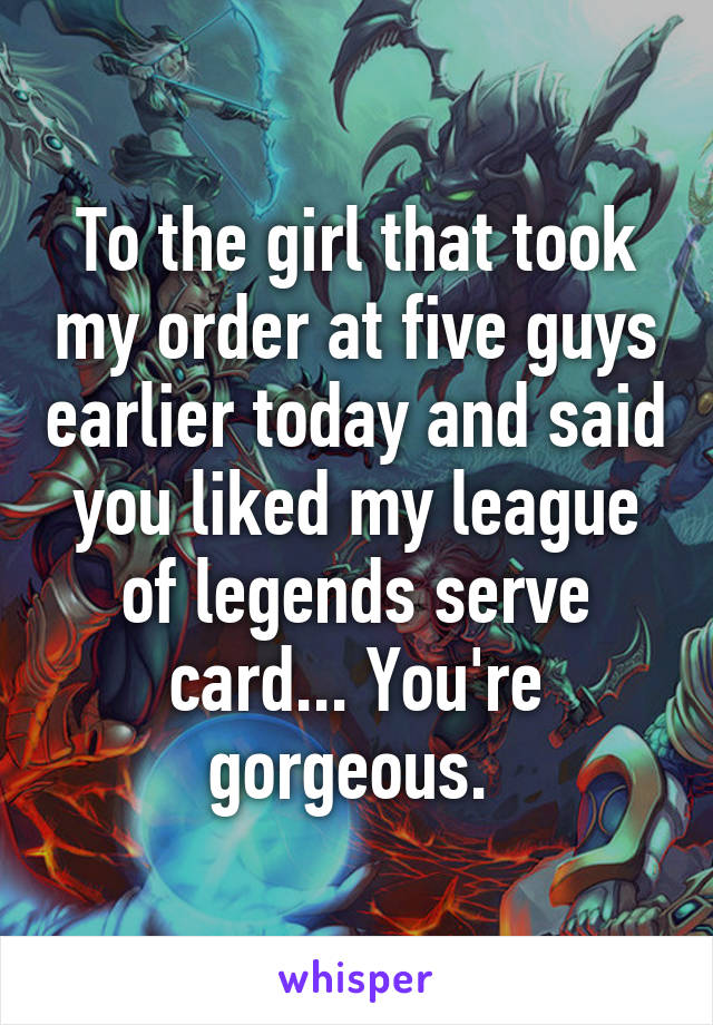 To the girl that took my order at five guys earlier today and said you liked my league of legends serve card... You're gorgeous.