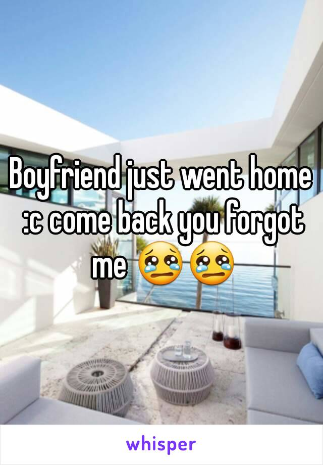Boyfriend just went home :c come back you forgot me 😢😢