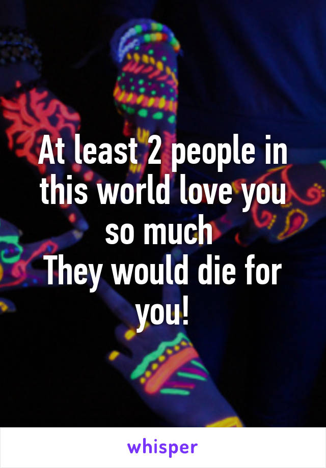 At least 2 people in this world love you so much  They would die for you!