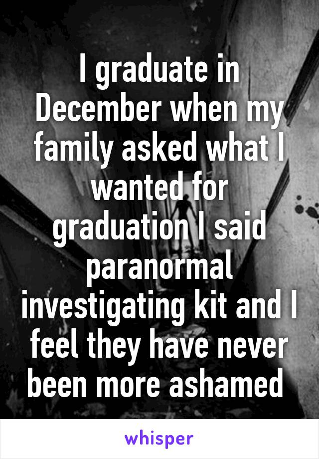 I graduate in December when my family asked what I wanted for graduation I said paranormal investigating kit and I feel they have never been more ashamed