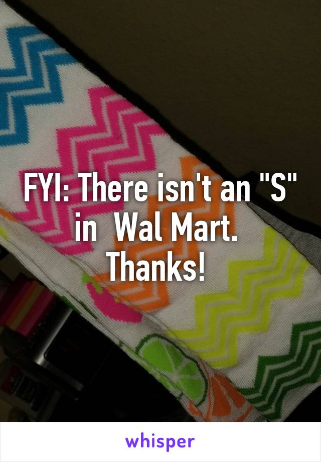 """FYI: There isn't an """"S"""" in  Wal Mart.  Thanks!"""