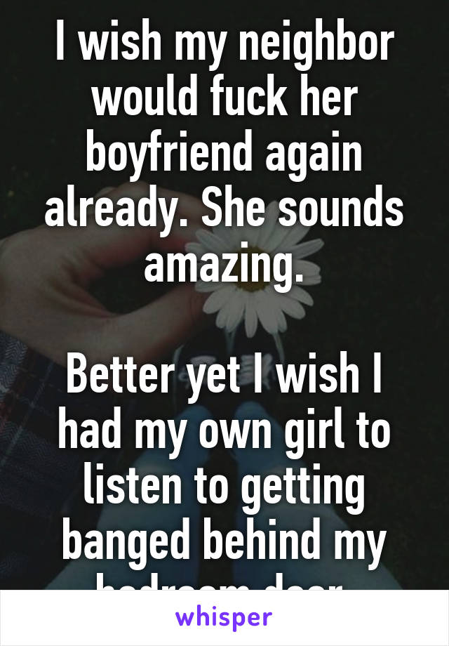 I wish my neighbor would fuck her boyfriend again already. She sounds amazing.  Better yet I wish I had my own girl to listen to getting banged behind my bedroom door.