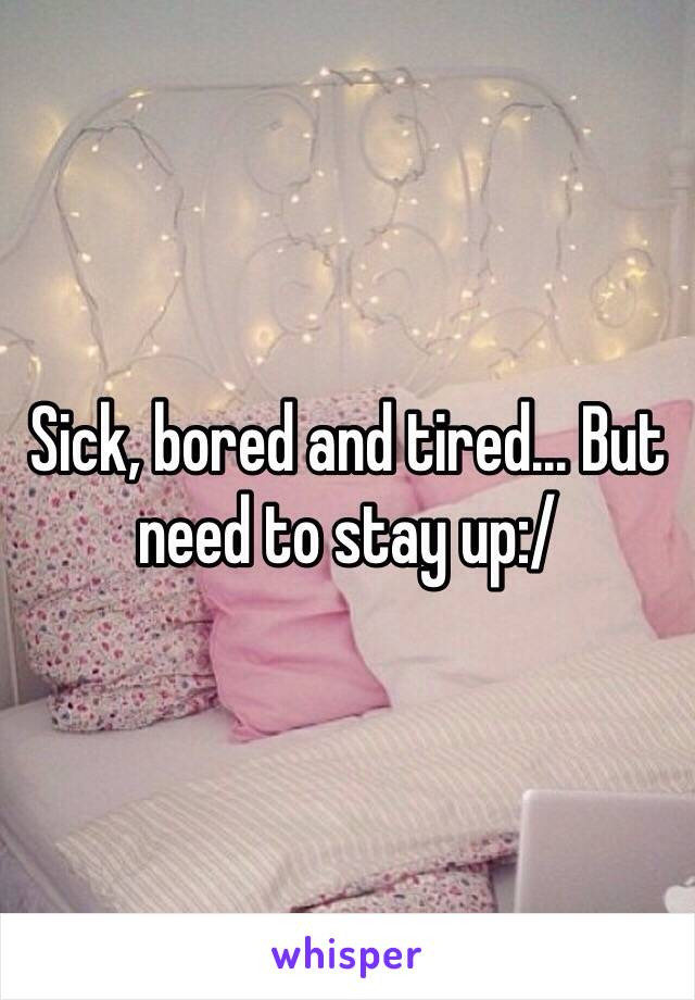 Sick, bored and tired... But need to stay up:/