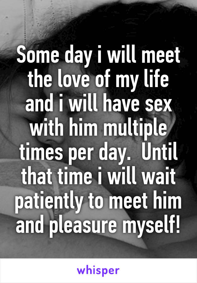 Some day i will meet the love of my life and i will have sex with him multiple times per day.  Until that time i will wait patiently to meet him and pleasure myself!