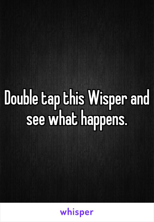 Double tap this Wisper and see what happens.