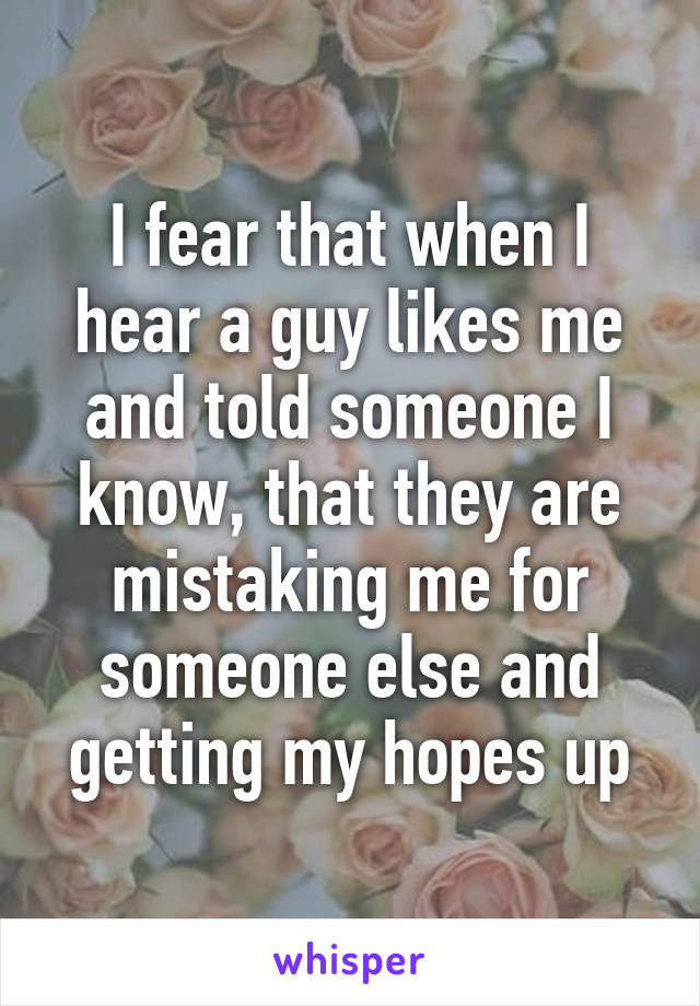 I fear that when I hear a guy likes me and told someone I know, that they are mistaking me for someone else and getting my hopes up
